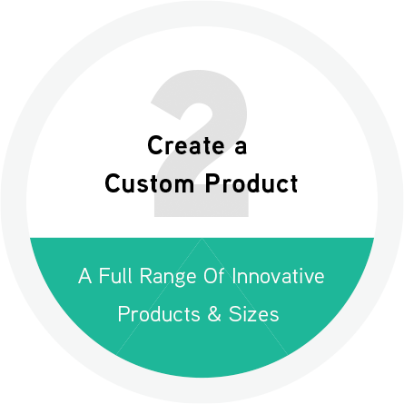 Create a Custom Product - A Full Range of Innovative Products and Sizes